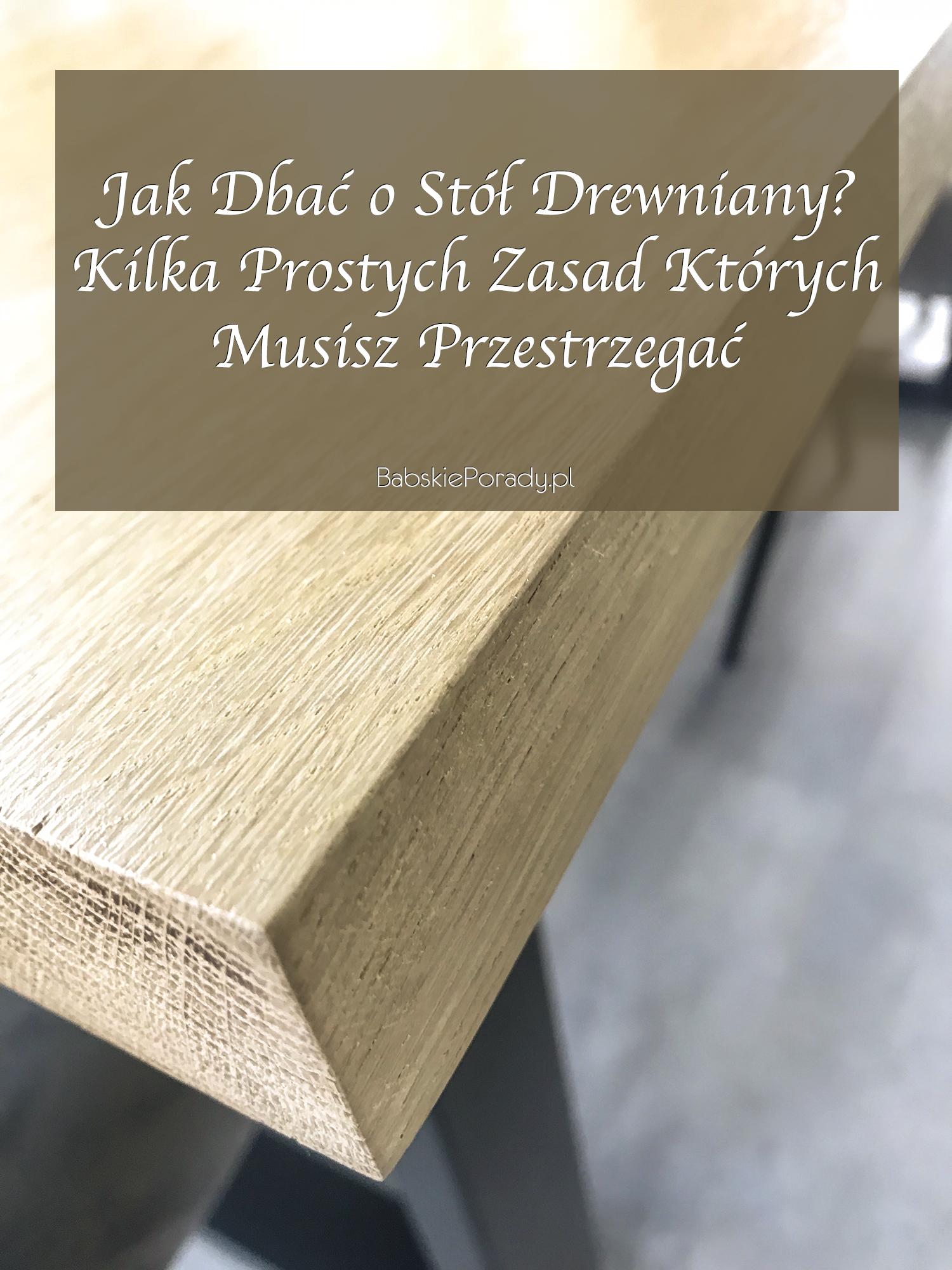 jak dbać o stół drewniany, pielęgnacja drewnianego stołu, jak czyścić drewniany stół, stoły drewniane pielęgnacja